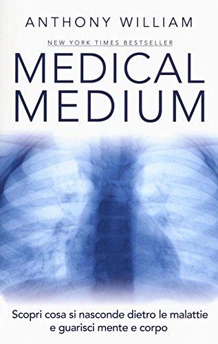 Medical medium. Scopri cosa si nasconde dietro le malattie e guarisci mente e corpo