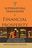 7 SUPERNATURAL DIMENSIONS OF FINANCIAL PROSPERITY: A Divine Revelation of How To Function In The Realm of Superabundance
