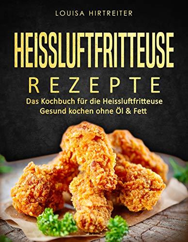 Heissluftfritteuse Rezepte: Das Kochbuch für die Heissluftfritteuse : Gesund kochen ohne Öl & Fett