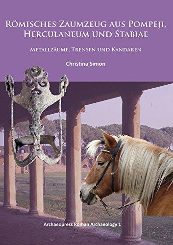 Roemisches Zaumzeug aus Pompeji, Herculaneum und Stabiae: Metallzaume, Trensen und Kandaren (Archaeopress Roman Archaeology, Band 1)