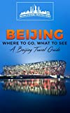 Beijing: Where To Go, What To See - A Beijing Travel Guide (China,Shanghai,Beijing,Xian,Peking,Guilin,Hong Kong Book 3)