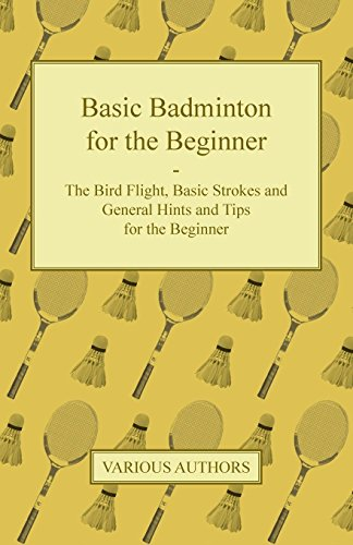 Basic Badminton for the Beginner - The Bird Flight, Basic Strokes and General Hints and Tips for the Beginner por Various