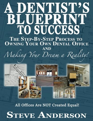 A Dentist's Blueprint to Success: The Step-by-Step Process to Owning Your Own Dental Office and Making Your Dream a Reality! (Dental Dream)