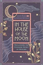 In the House of the Moon: Reclaiming the Feminine Spirit Healing by Jason Elias (1995-08-23)