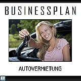 Businessplan Vorlage - Existenzgründung Autovermietung Start-Up professionell und erfolgreich mit Checkliste, Muster inkl. Beispiel