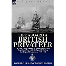 Life Aboard a British Privateer: The Illustrated First Hand Account of a Famous Privateer Captain at War with the Spanish During the Reign of Queen Anne 1707-1711 (English Edition)