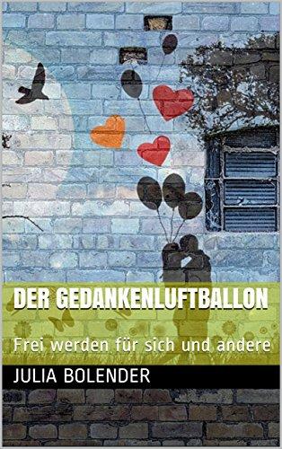 Der Gedankenluftballon: Frei werden für sich und andere