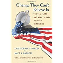 Change They Can't Believe In: The Tea Party and Reactionary Politics in America by Christopher S. Parker (May 26,2013)