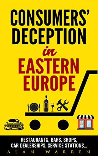 Consumers\' Deception in Eastern Europe: Restaurants, Bars, Shops, Car Dealerships, Service Stations... (English Edition)