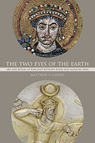 Two Eyes of the Earth: Art and Ritual of Kingship between Rome and Sasanian Iran (The Transformation of the Classical Heritage, Band 45)