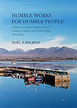 Humble Works for Humble People: A History of the Fishery Piers of County Galway and North Clare, 1800–1922 by [Wilkins, Noël P.]