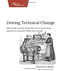 Driving Technical Change: Why People on Your Team Don't Act on Good Ideas, and How to Convince Them They Should