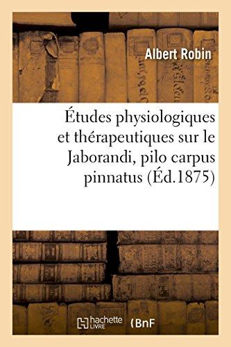 Études physiologiques et thérapeutiques sur le Jaborandi, pilo carpus pinnatus