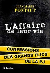 L'Affaire de leur vie: Confessions des grands flics de la PJ par Jean-Marie Pontaut