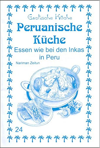Peruanische Küche: Essen wie bei den Inkas in Peru (Exotische Küche)