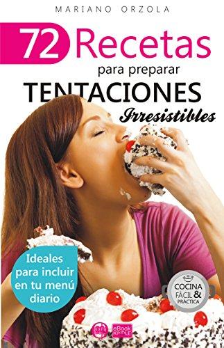 72 RECETAS PARA PREPARAR TENTACIONES IRRESISTIBLES: Ideales para incluir en tu menú diario (Colección Cocina Fácil & Práctica nº 57)