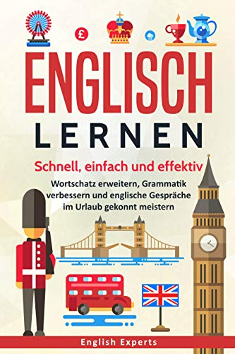 Englisch lernen: Schnell, einfach und effektiv - Wortschatz erweitern, Grammatik verbessern und englische Gespräche im Urlaub gekonnt meistern