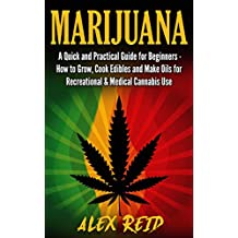 Marijuana: A Quick And Practical Guide For Beginners: How To Grow Weed, Cook Edibles And Make E-Juice For Recreational & Medical Cannabis Use (Cannabis ... Extracts, Oils, E-Liquid) (English Edition)