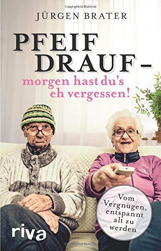 Pfeif drauf – morgen hast du\'s eh vergessen!: Vom Vergnügen, entspannt alt zu werden