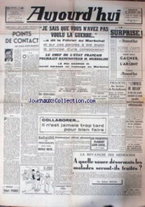 AUJOURD'HUI [No 48] du 27/10/1940 - JE SAIS QUE VOUS N'AVEZ PAS VOULU LA GUERRE - A DIT LE FUHRER AU MARECHAL - LE CHEF DE L'ETAT POURRAIT RENCONTRER MUSSOLINI - LE ROI GEORGE VI AURAIT ADRESSE UN MESSAGE AU MARECHAL - COLLABORER - IL N'EST JAMAIS TROP TARD POUR BIEN FAIRE - L. LEON-MARTIN - A QUELLE SAUCE LE SMALADES SERONT-ILS TRAITES PAR R. DESNOS. par Collectif