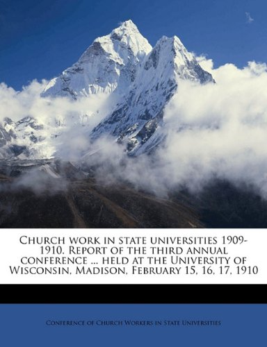 Church work in state universities 1909-1910. Report of the third annual conference ... held at the University of Wisconsin, Madison, February 15, 16, 17, 1910