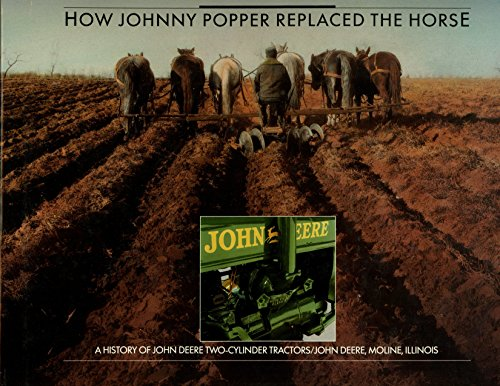 Johnny Popper (How Johnny Popper Replaced the Horse: A History of John Deere Two-Cylinder Tractors)