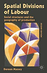 Spatial Divisions of Labour: Social Structures and the Geography of Production: Social Relations and the Geography of Production