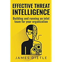 Effective Threat Intelligence: Building and Running an Intel Team for Your Organization (English Edition)