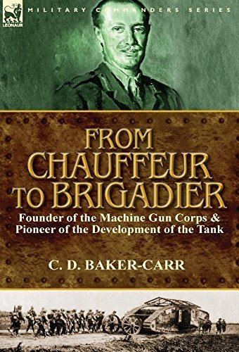 From Chauffeur to Brigadier-Founder of the Machine Gun Corps & Pioneer of the Development of the Tank by Baker-Carr, C. D. (2015) Hardcover