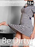 Be Dirty! - erotische Sexgeschichten: Erotikroman für Erwachsene ab 18 Jahren | unzensiert | deutsch (Erotik Kurz-Geschichten - erotischer Roman 23)