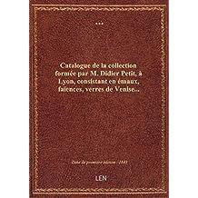 Catalogue de la collection formée par M. Didier Petit, à Lyon, consistant en émaux, faïences, verres