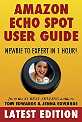 Amazon Echo Spot User Guide: Newbie to Expert in 1 Hour! (Echo Spot & Alexa)