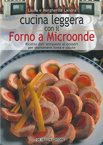 Cucina leggera con il Forno a Microonde. Ricette dall'antipasto al dessert per mantenere linea e salute.