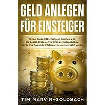 Geld anlegen für Einsteiger: Aktien, Fonds, ETFs, Festgeld, Anleihen & Co: Die besten Strategien für Ihren Vermögensaufbau, wie Sie Ihre finanzielle Intelligenz steigern und reich werden