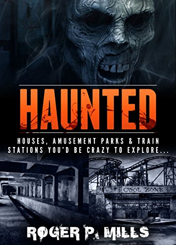 Haunted: Houses, Amusement Parks & Train Stations You'd Be Crazy to Explore… (Unexplained Encounters Book 2)