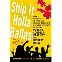 Ship It Holla Ballas!: How a Bunch of 19-Year-Old College Dropouts Used the Internet to Become Poker's Loudest, Craziest, and Richest Crew by Jonathan Grotenstein (2014-04-15)