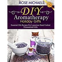 DIY Aromatherapy Holiday Gifts: Essential Oil Recipes For Luxurious Hand Crafted Personalized Gifts (English Edition)