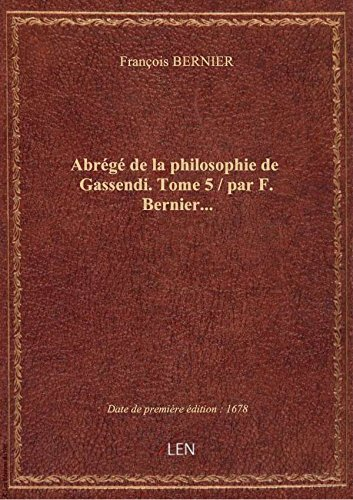 Abrégé de la philosophie de Gassendi. Tome 5 / par F. Bernier...