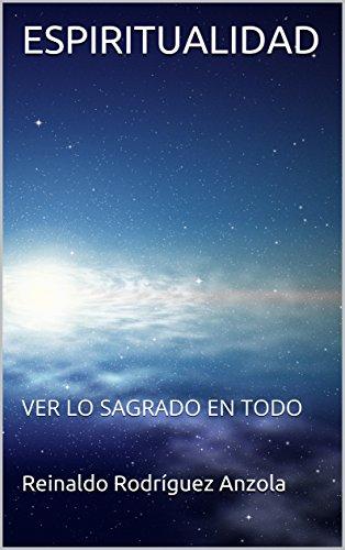 ESPIRITUALIDAD: VER LO SAGRADO EN TODO por Reinaldo Rodríguez Anzola