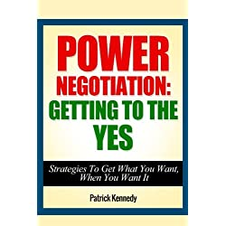 Power Negotiation: Getting To The YES - Strategies To Get What You Want, When You Want It: Volume 1
