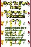 How To Find Shiny Pokemon In Pokemon X-Y: Complete guide on how to get shiny Pokemon in Pokemon X-Y Shiny Pokemon secrets Increase your odds of obtaining shiny Pokemon