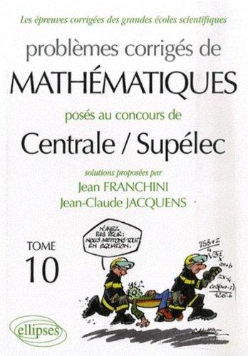 Les épreuves corrigées des grandes écoles scientifiques, Tome 10 : Problèmes corrigés de Mathématiques, posés au concours de Centrale/Supélec