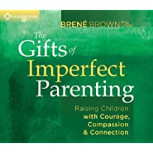 The Gifts of Imperfect Parenting: Raising Children With Courage, Compassion & Connection