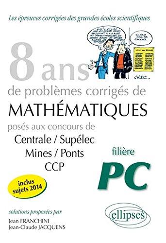 8 ans de problèmes corrigés de mathématiques Centrale/Supélec mines/Pont CCP filière PC