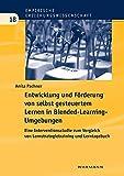 Entwicklung und Förderung von selbst gesteuertem Lernen in Blended-Learning-Umgebungen: Eine Interventionsstudie zum Vergleich von ... (Empirische Erziehungswissenschaft)