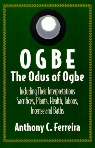 Ogbe: The Odus of Ogbe: Including Their Interpretations Scarifies, Plants, Health, Taboos, Baths by Anthony C. Ferreira (1997-01-02)