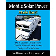 Mobile Solar Power Made Easy!: Mobile 12 volt off grid solar system design and installation. RV's, Vans, Cars and boats! Do-it-yourself step by step instructions (English Edition)