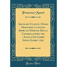 Arcolaio Celeste, Overo Trascorso Lunatico Sopra gl'Infrussi Delle Castrellationi per l'Anno, Che Corre Senza Gambe 1705 (Classic Reprint)