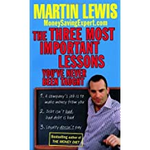 By Martin Lewis The Three Most Important Lessons You've Never Been Taught: MoneySavingExpert.Com
