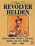 Revolverhelden: Gesetzeshüter, Outlaws, Cowboys, Spieler und ihre Waffen 1840-1900